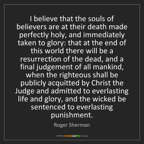 Roger Sherman: I believe that the souls of believers are at their death...