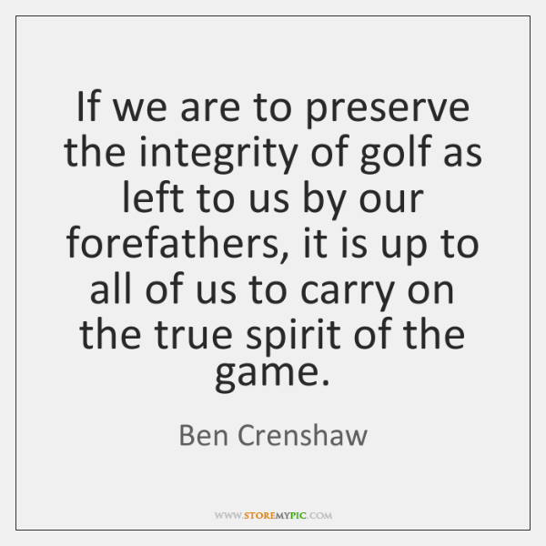 If we are to preserve the integrity of golf as left to ...