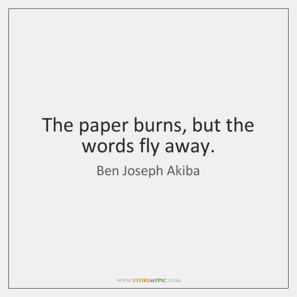 The paper burns, but the words fly away.