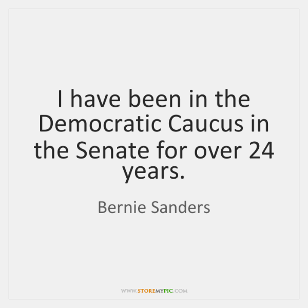 I have been in the Democratic Caucus in the Senate for over 24 ...