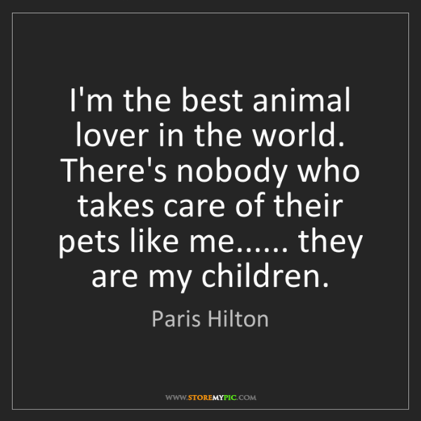 Paris Hilton: I'm the best animal lover in the world. There's nobody...