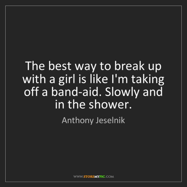 Anthony Jeselnik: The best way to break up with a girl is like I'm taking...