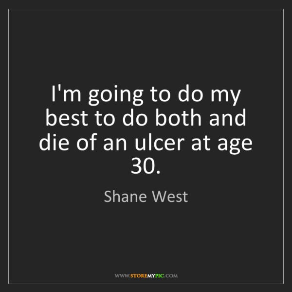 Shane West: I'm going to do my best to do both and die of an ulcer...