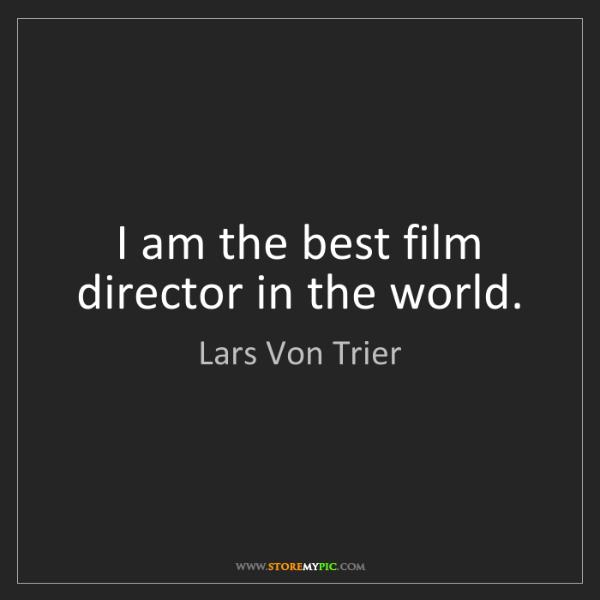 Lars Von Trier: I am the best film director in the world.