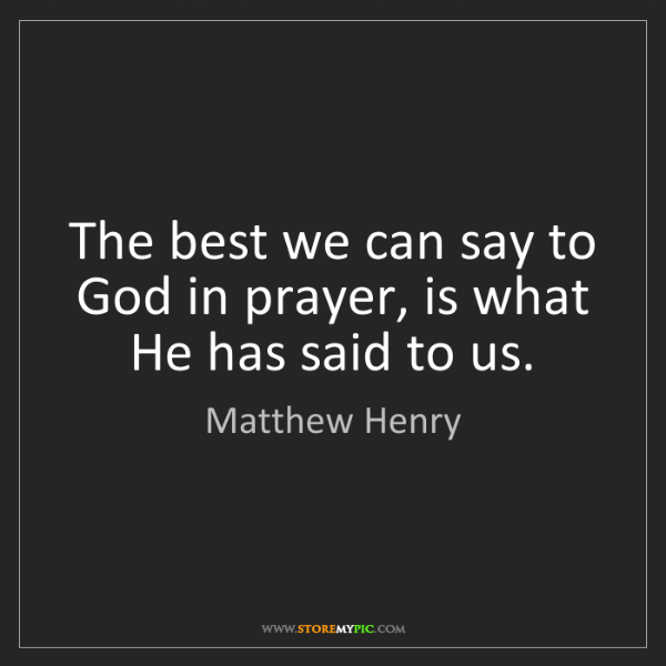 Matthew Henry: The best we can say to God in prayer, is what He has...