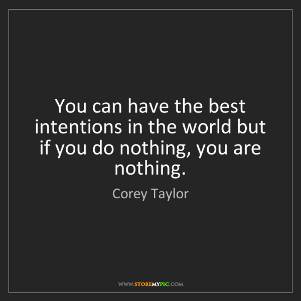 Corey Taylor: You can have the best intentions in the world but if...