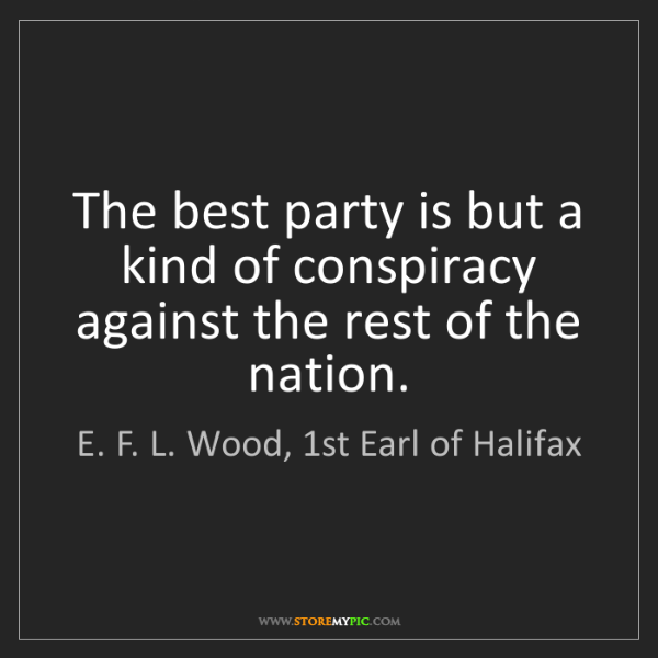 E. F. L. Wood, 1st Earl of Halifax: The best party is but a kind of conspiracy against the...