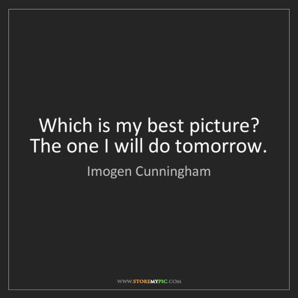 Imogen Cunningham: Which is my best picture? The one I will do tomorrow.