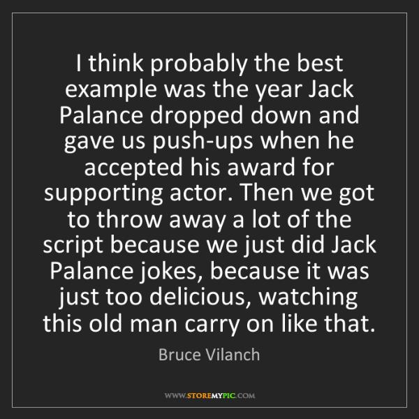 Bruce Vilanch: I think probably the best example was the year Jack Palance...