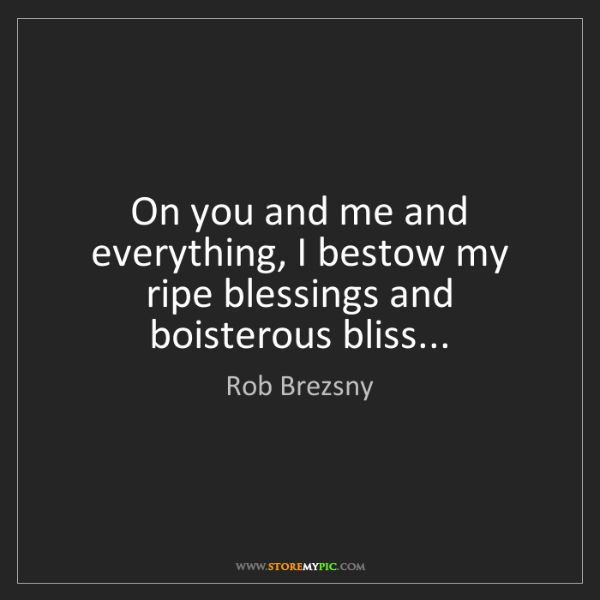 Rob Brezsny: On you and me and everything, I bestow my ripe blessings...