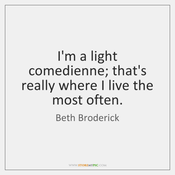 I'm a light comedienne; that's really where I live the most often.