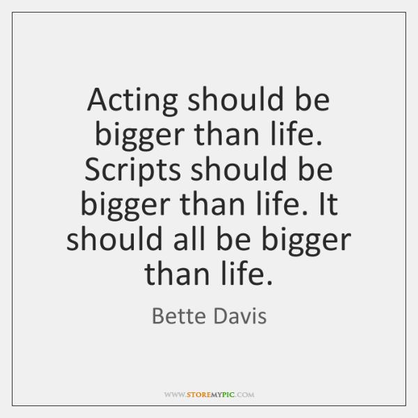 Acting should be bigger than life. Scripts should be bigger than life. ...