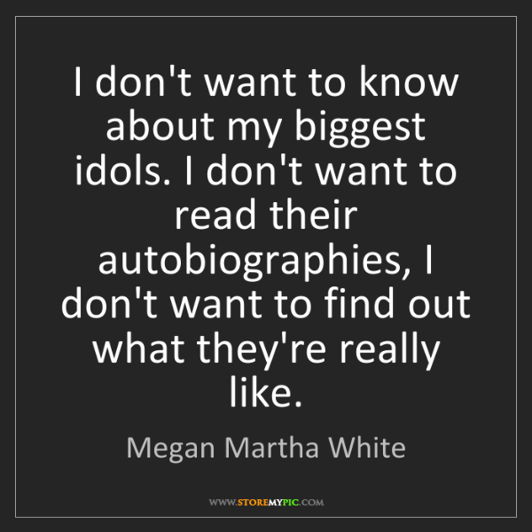 Megan Martha White: I don't want to know about my biggest idols. I don't...