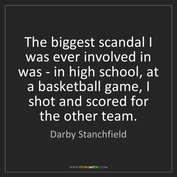 Darby Stanchfield: The biggest scandal I was ever involved in was - in high...
