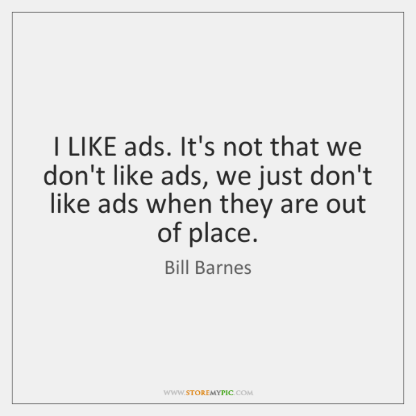 I LIKE ads. It's not that we don't like ads, we just ...