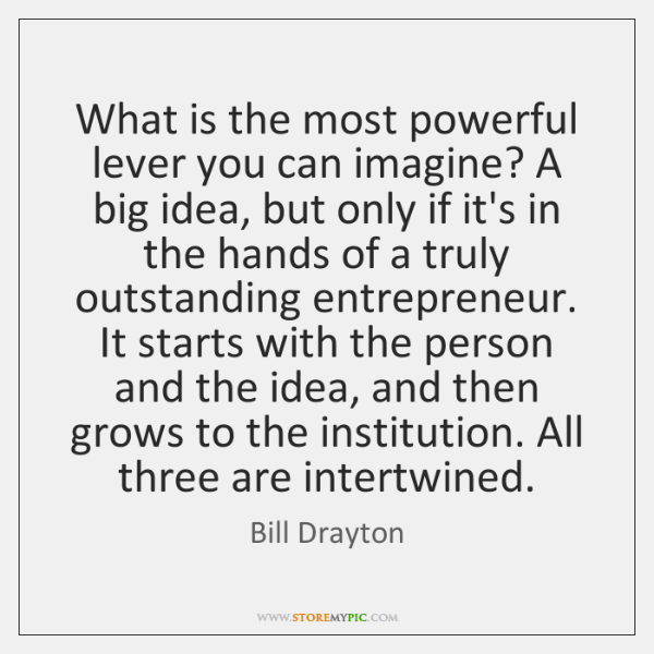 What is the most powerful lever you can imagine? A big idea, ...
