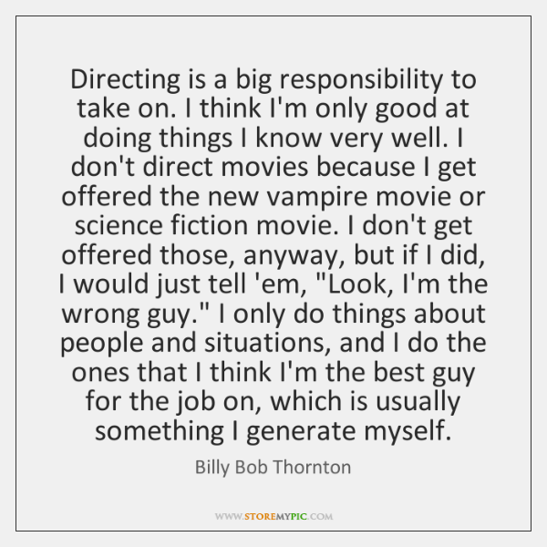 Directing is a big responsibility to take on. I think I'm only ...