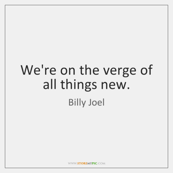 We're on the verge of all things new.