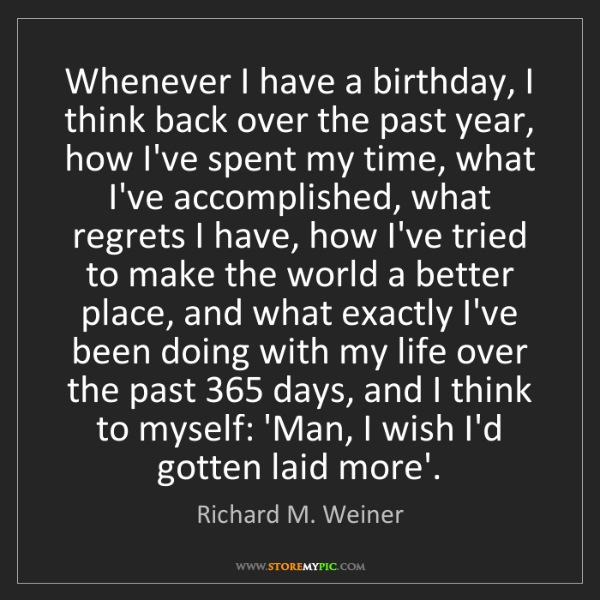 Richard M. Weiner: Whenever I have a birthday, I think back over the past...