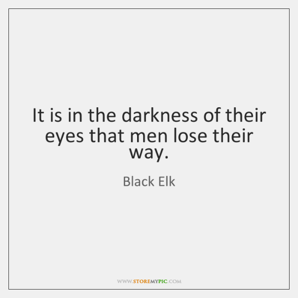 It is in the darkness of their eyes that men lose their ...