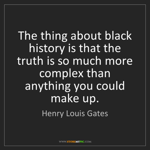 Henry Louis Gates: The thing about black history is that the truth is so...