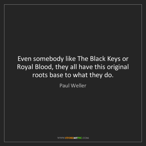 Paul Weller: Even somebody like The Black Keys or Royal Blood, they...