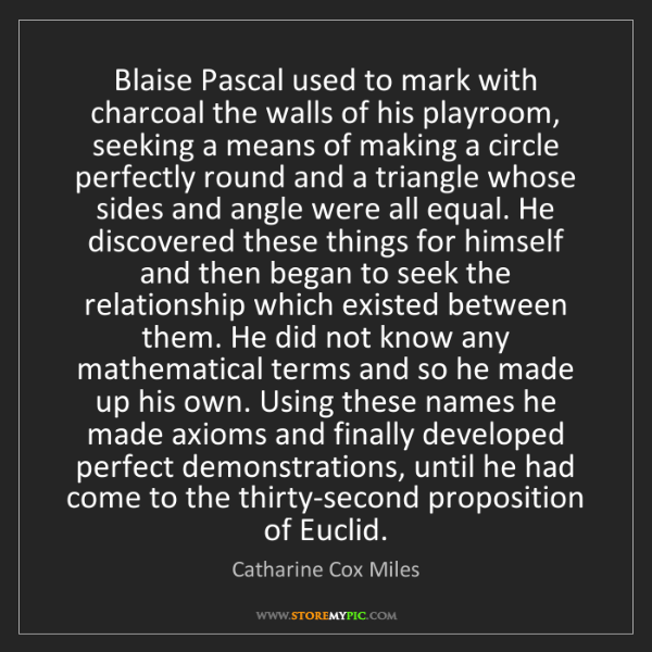 Catharine Cox Miles: Blaise Pascal used to mark with charcoal the walls of...