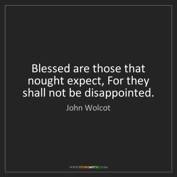 John Wolcot: Blessed are those that nought expect, For they shall...