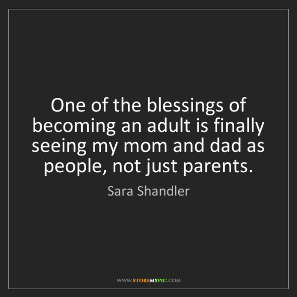 Sara Shandler: One of the blessings of becoming an adult is finally...