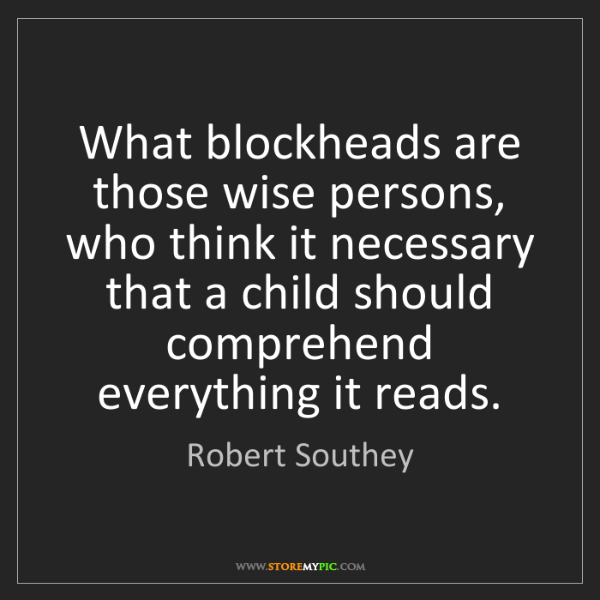 Robert Southey: What blockheads are those wise persons, who think it...