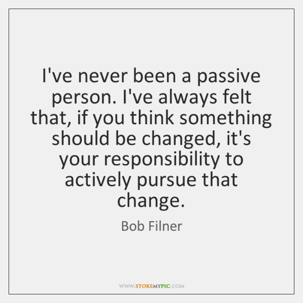 I've never been a passive person. I've always felt that, if you ...