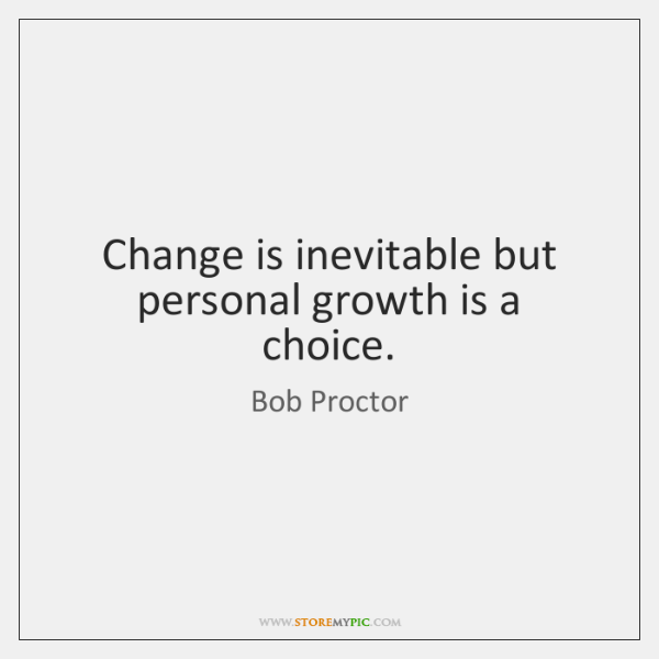 Change is inevitable but personal growth is a choice.