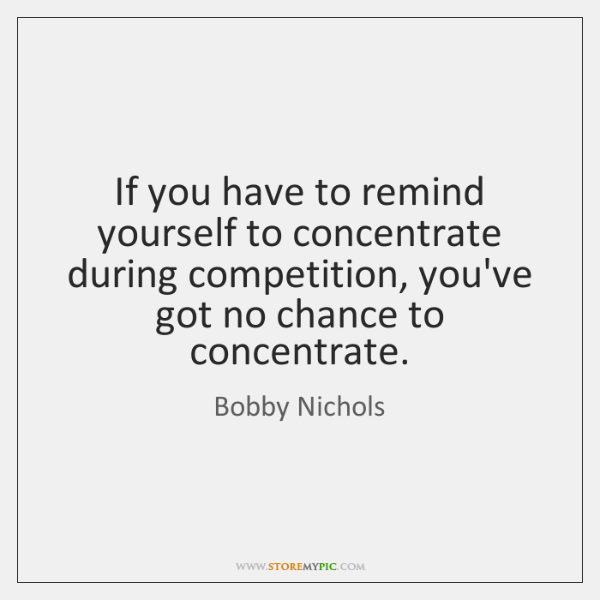If you have to remind yourself to concentrate during competition, you've got ...