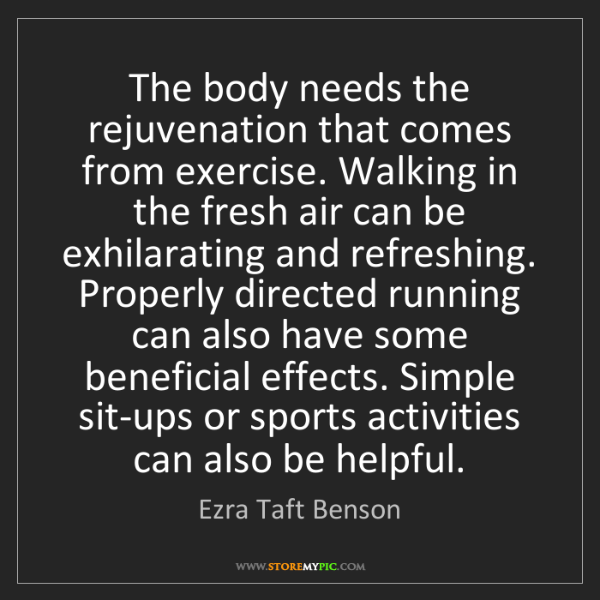 Ezra Taft Benson: The body needs the rejuvenation that comes from exercise....