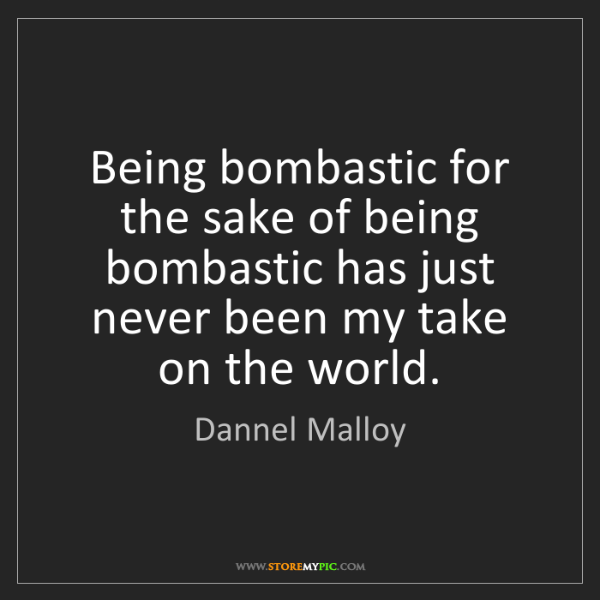 Dannel Malloy: Being bombastic for the sake of being bombastic has just...