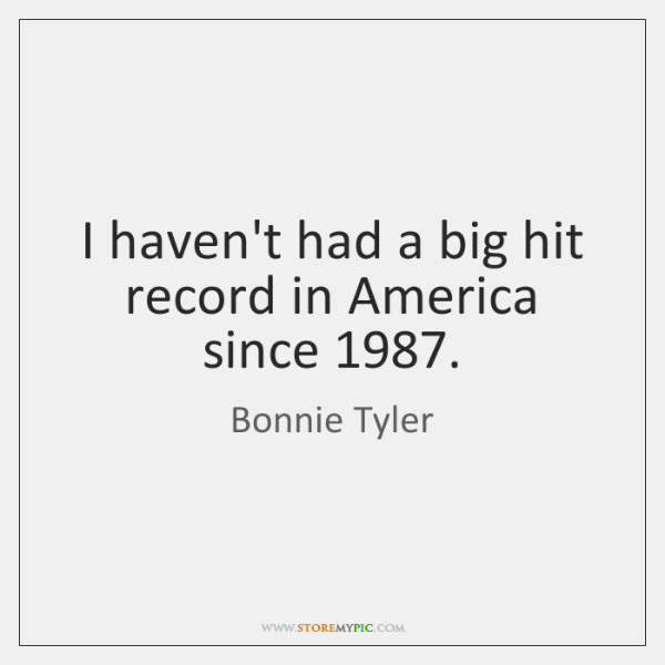I haven't had a big hit record in America since 1987.