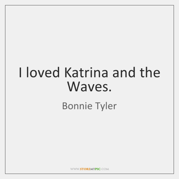 I loved Katrina and the Waves.
