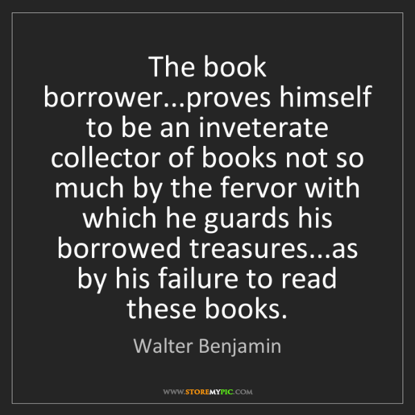 Walter Benjamin: The book borrower...proves himself to be an inveterate...
