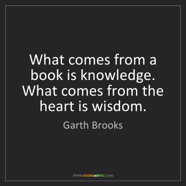 Garth Brooks: What comes from a book is knowledge. What comes from...