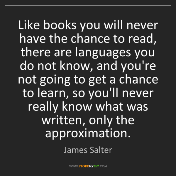 James Salter: Like books you will never have the chance to read, there...