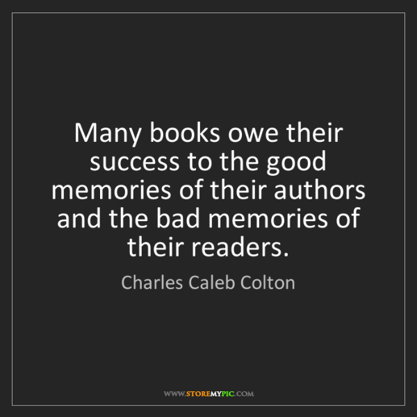 Charles Caleb Colton: Many books owe their success to the good memories of...