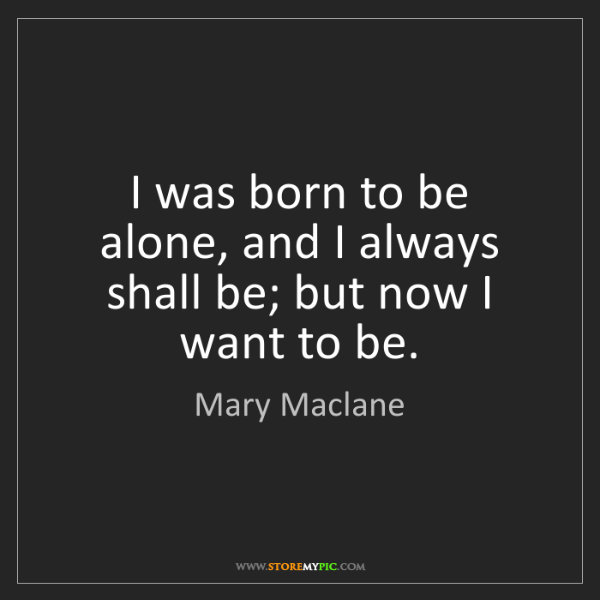 Mary Maclane: I was born to be alone, and I always shall be; but now...