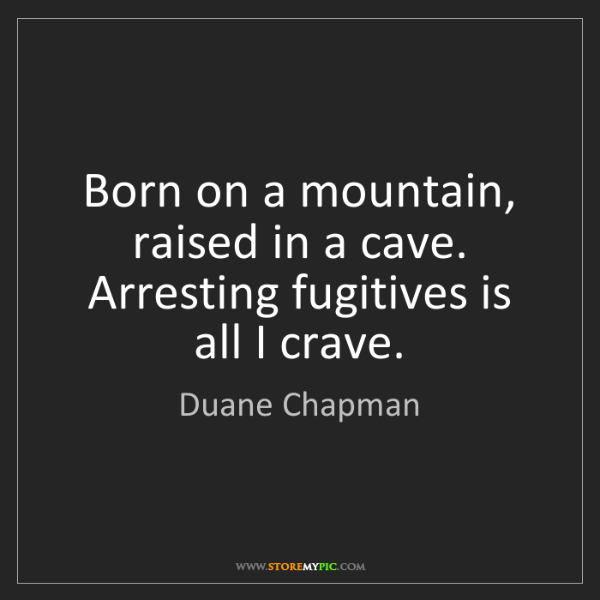 Duane Chapman: Born on a mountain, raised in a cave. Arresting fugitives...
