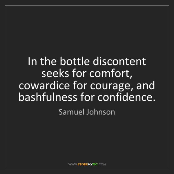 Samuel Johnson: In the bottle discontent seeks for comfort, cowardice...