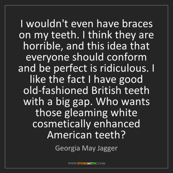 Georgia May Jagger: I wouldn't even have braces on my teeth. I think they...