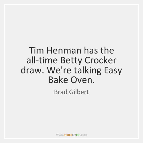 Tim Henman has the all-time Betty Crocker draw. We're talking Easy Bake ...