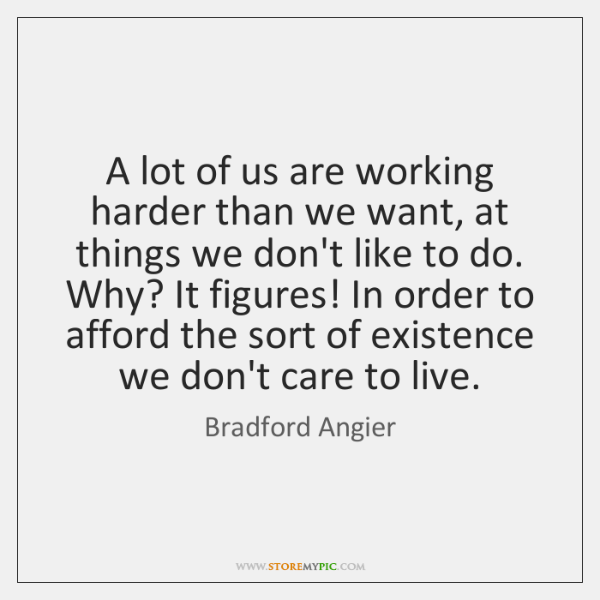 A lot of us are working harder than we want, at things ...