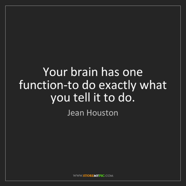 Jean Houston: Your brain has one function-to do exactly what you tell...