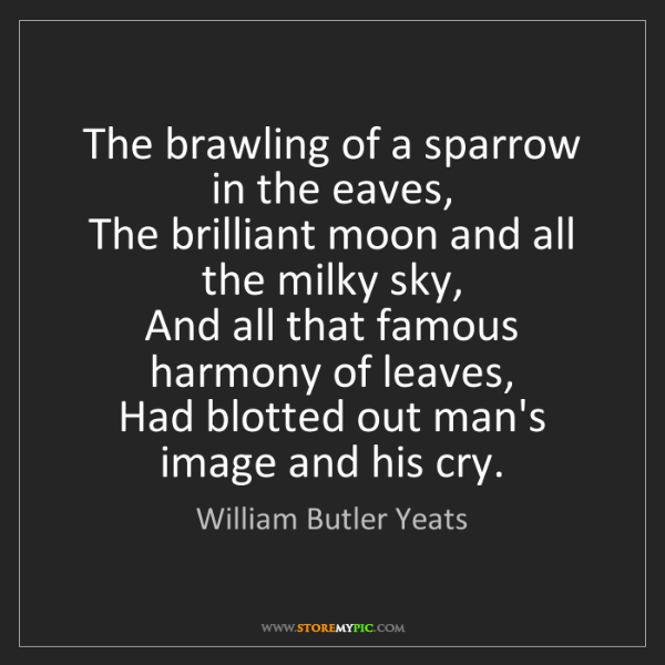 William Butler Yeats: The brawling of a sparrow in the eaves,   The brilliant...