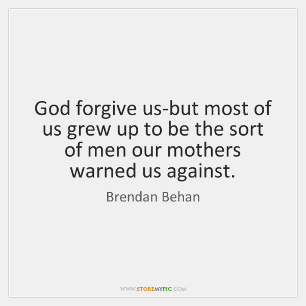 God forgive us-but most of us grew up to be the sort ...